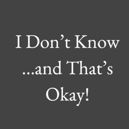 I Don't Know…and That's Okay!